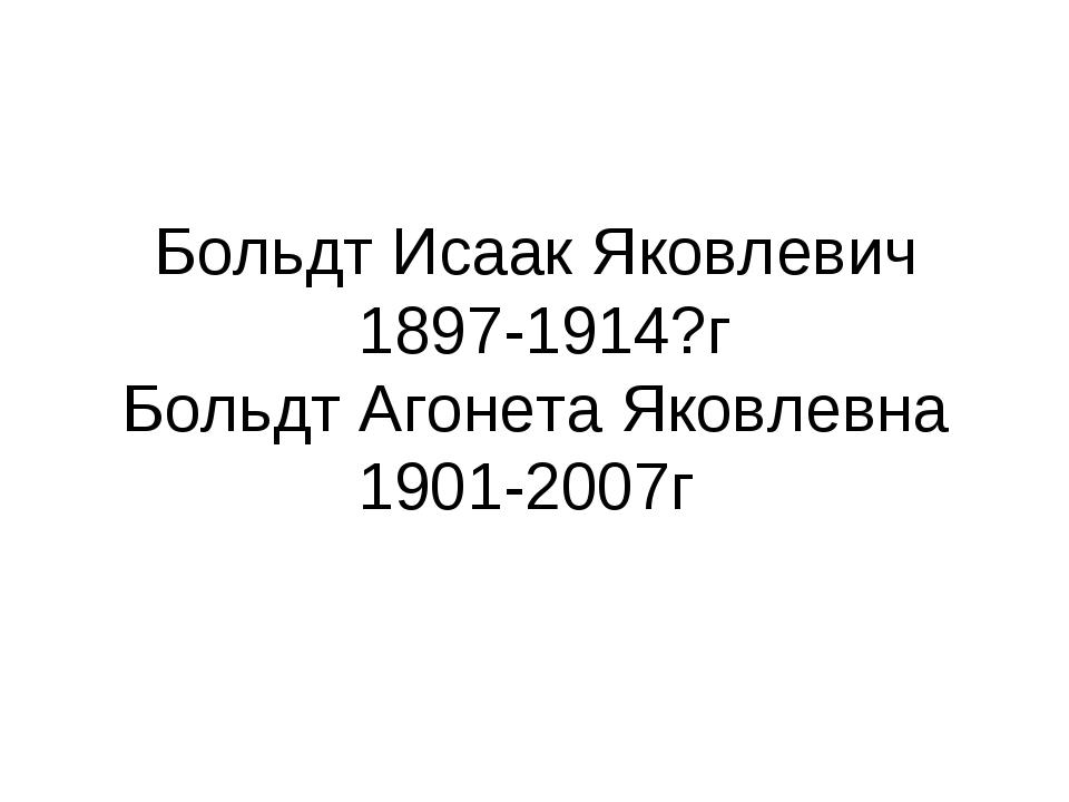 Больдт Исаак Яковлевич 1897-1914?г Больдт Агонета Яковлевна 1901-2007г