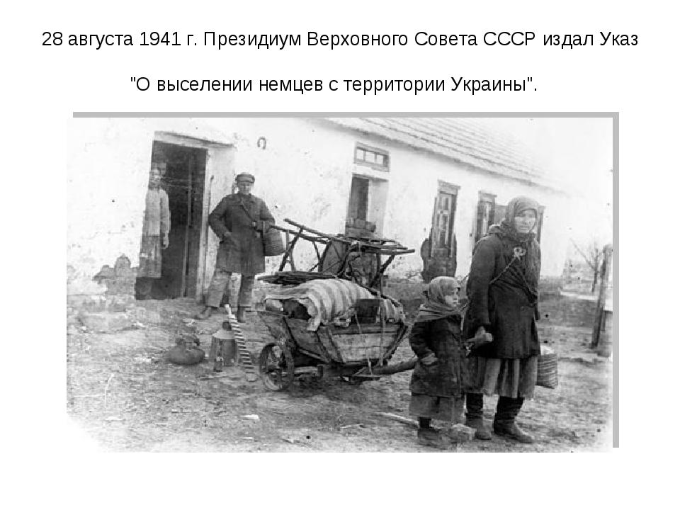 """28 августа 1941 г. Президиум Верховного Совета СССР издал Указ """"О выселении н..."""