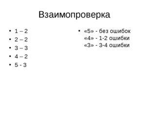 Взаимопроверка 1 – 2 2 – 2 3 – 3 4 – 2 5 - 3 «5» - без ошибок «4» - 1-2 ошибк