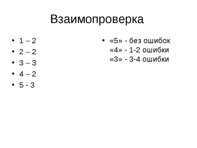 Взаимопроверка 1 – 2 2 – 2 3 – 3 4 – 2 5 - 3 «5» - без ошибок «4» - 1-2 ошибк...