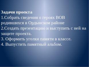 Задачи проекта 1.Собрать сведения о героях ВОВ родившихся в Ордынском районе