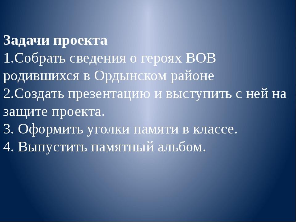Задачи проекта 1.Собрать сведения о героях ВОВ родившихся в Ордынском районе...