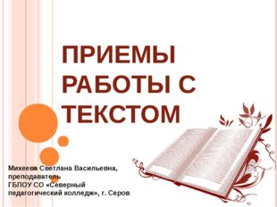 ПРИЕМЫ РАБОТЫ С ТЕКСТОМ Михеева Светлана Васильевна, преподаватель ГБПОУ СО «