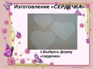 Изготовление «СЕРДЕЧКА» 1.Выбрать форму «сердечка»