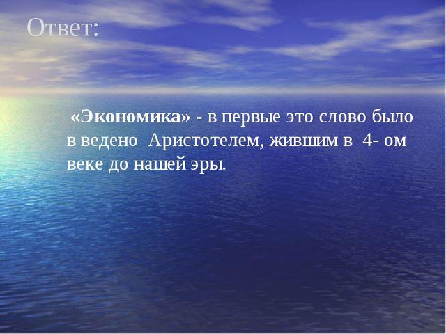 Ответ: «Экономика» - в первые это слово было в ведено Аристотелем, жившим в 4...