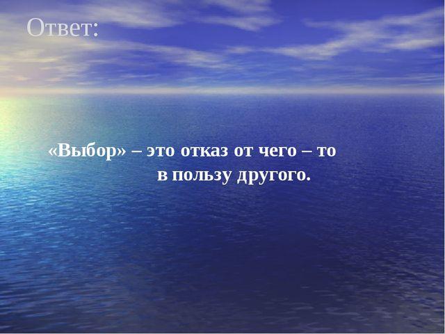 Ответ: «Выбор» – это отказ от чего – то в пользу другого.