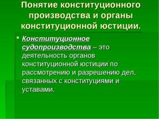 Понятие конституционного производства и органы конституционной юстиции. Конст
