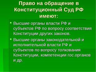 Право на обращение в Конституционный Суд РФ имеют: Высшие органы власти РФ и