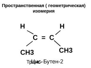 Пространственная ( геометрическая) изомерия С = С СН3 Н Н СН3 Бутен-2 Цис- Тр