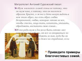 Приведите примеры благочестивых семей. Митрополит Антоний Сурожский писал: «М
