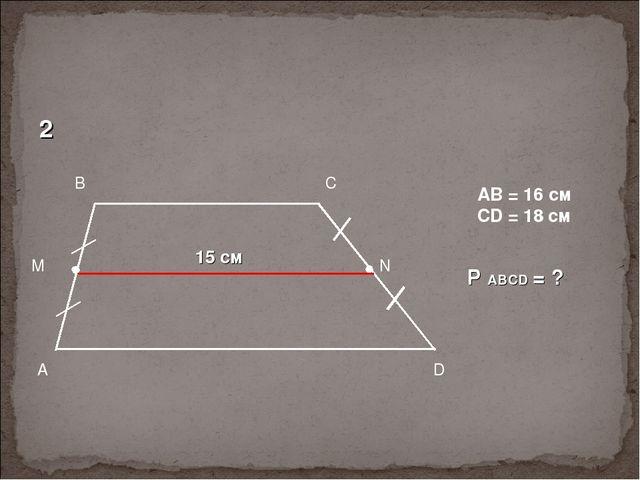 15 см AB = 16 см CD = 18 см P ABCD = ? 2