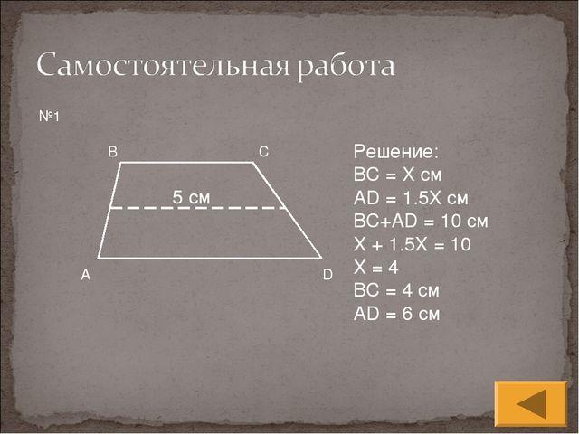 5 см №1 Решение: BC = Х см AD = 1.5X см BC+AD = 10 см X + 1.5X = 10 X = 4 BC...