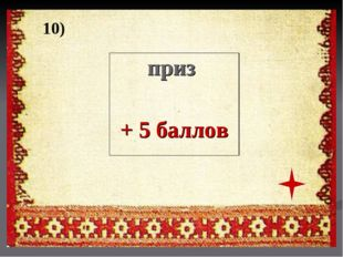 10) приз + 5 баллов