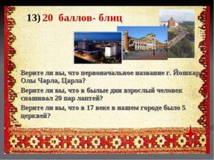 13) 20 баллов- блиц Верите ли вы, что первоначальное название г. Йошкар- Олы