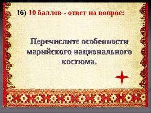16) 10 баллов - ответ на вопрос: Перечислите особенности марийского националь