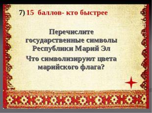 7) 15 баллов- кто быстрее Перечислите государственные символы Республики Мари
