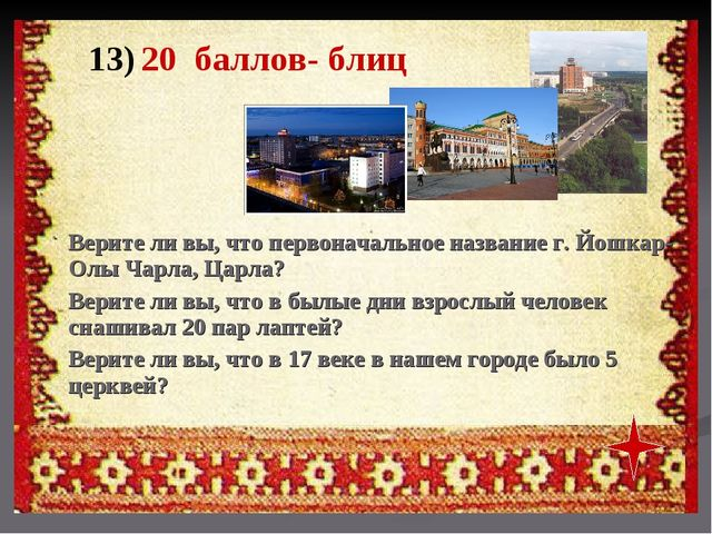 13) 20 баллов- блиц Верите ли вы, что первоначальное название г. Йошкар- Олы...