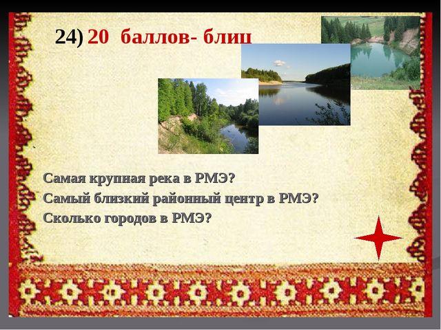 24) 20 баллов- блиц Самая крупная река в РМЭ? Самый близкий районный центр в...