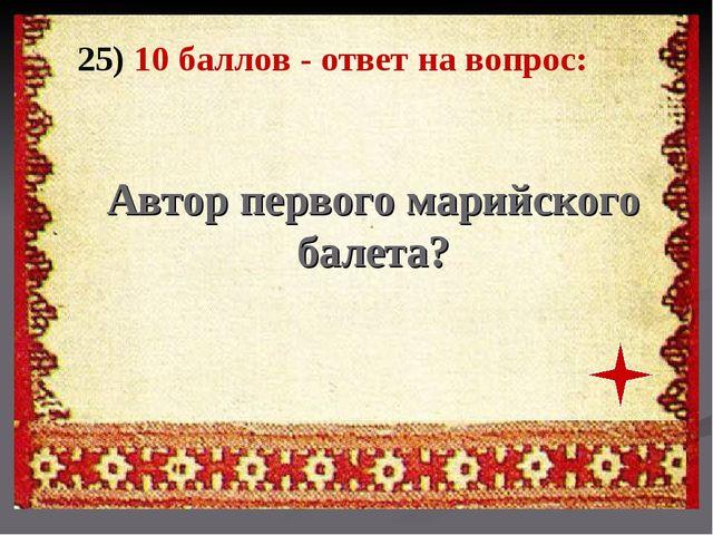 25) 10 баллов - ответ на вопрос: Автор первого марийского балета?