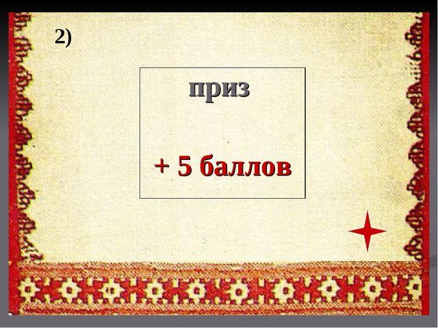 2) приз + 5 баллов