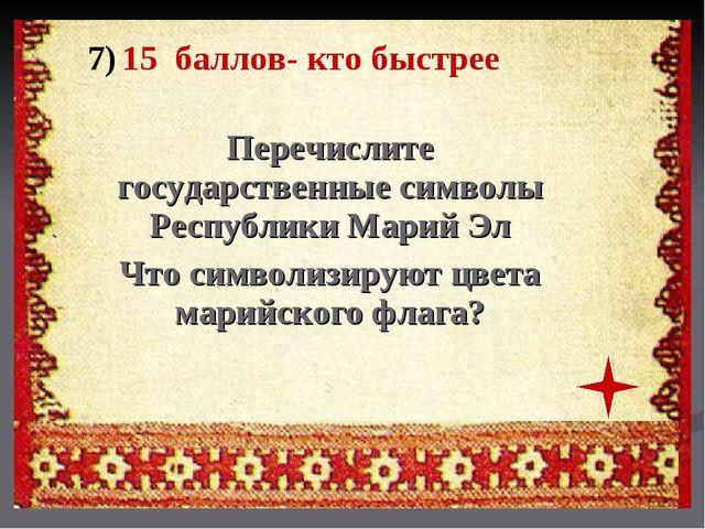 7) 15 баллов- кто быстрее Перечислите государственные символы Республики Мари...