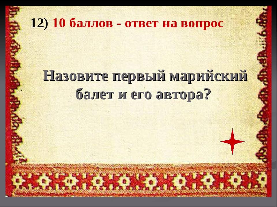 12) 10 баллов - ответ на вопрос Назовите первый марийский балет и его автора?