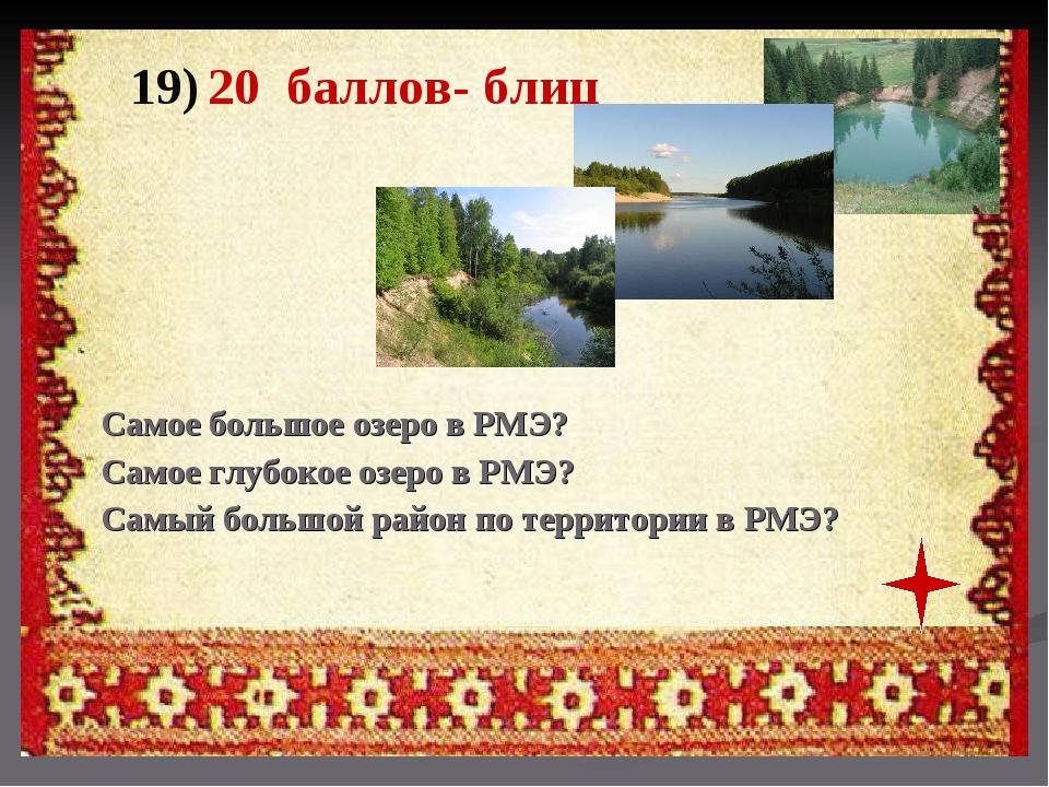 19) 20 баллов- блиц Самое большое озеро в РМЭ? Самое глубокое озеро в РМЭ? Са...
