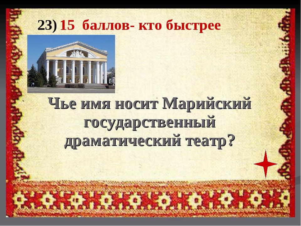 23) 15 баллов- кто быстрее Чье имя носит Марийский государственный драматичес...