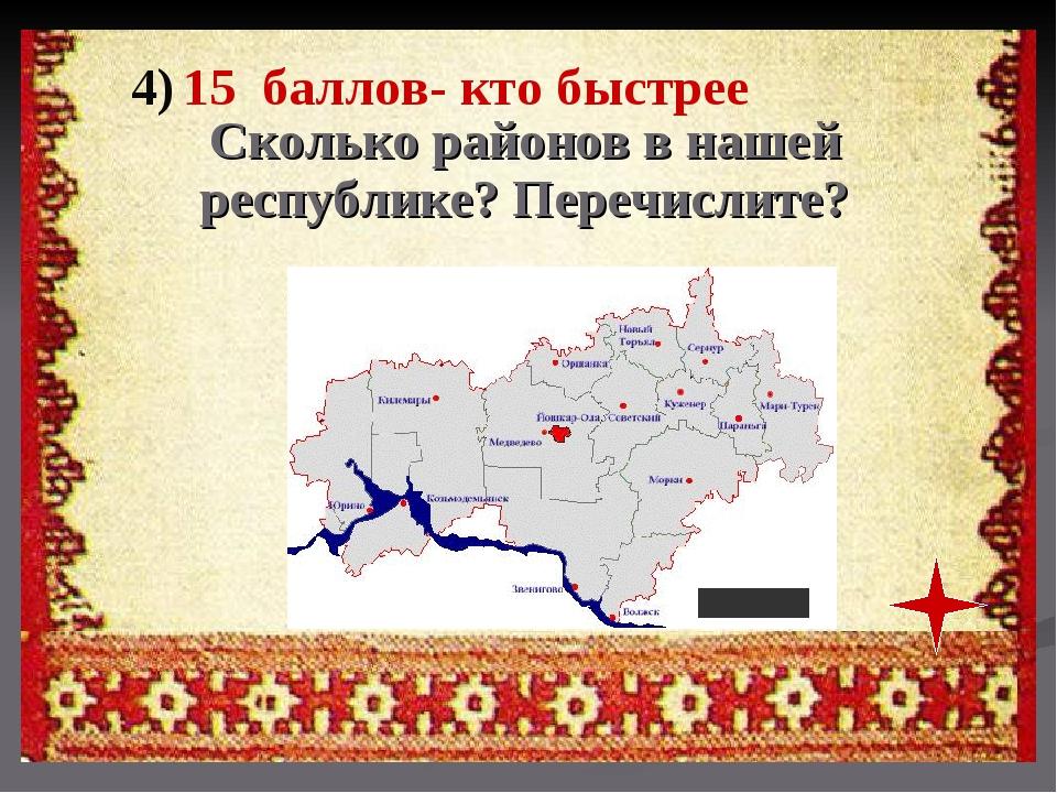 4) 15 баллов- кто быстрее Сколько районов в нашей республике? Перечислите?