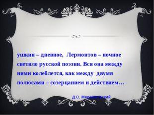 Пушкин – дневное, Лермонтов – ночное светило русской поэзии. Вся она между ни