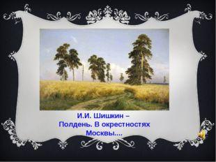 И.И. Шишкин – Полдень. В окрестностях Москвы....