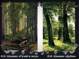 И.И. Шишкин «Ручей в лесу» И.И. Шишкин «Дубки»
