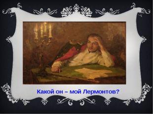 Какой он – мой Лермонтов?