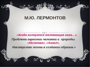 М.Ю. ЛЕРМОНТОВ «Когда волнуется желтеющая нива…». Проблема гармонии человека