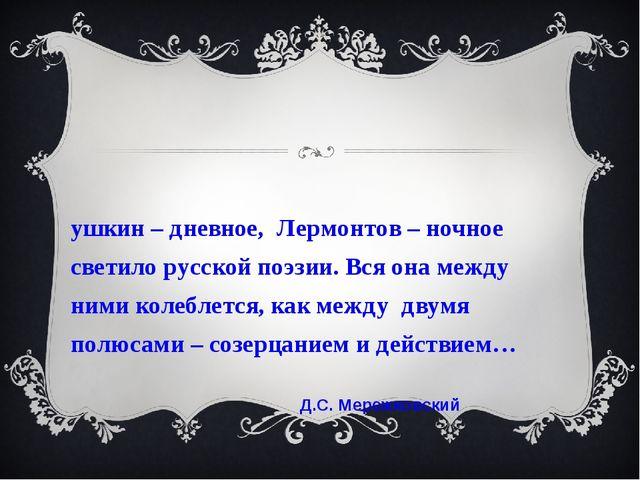Пушкин – дневное, Лермонтов – ночное светило русской поэзии. Вся она между ни...