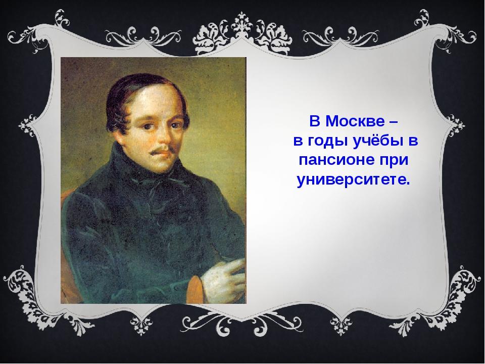 В Москве – в годы учёбы в пансионе при университете.