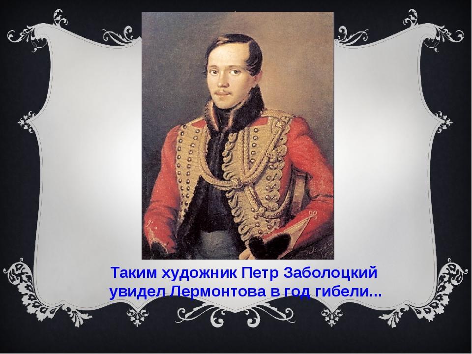 Таким художник Петр Заболоцкий увидел Лермонтова в год гибели...