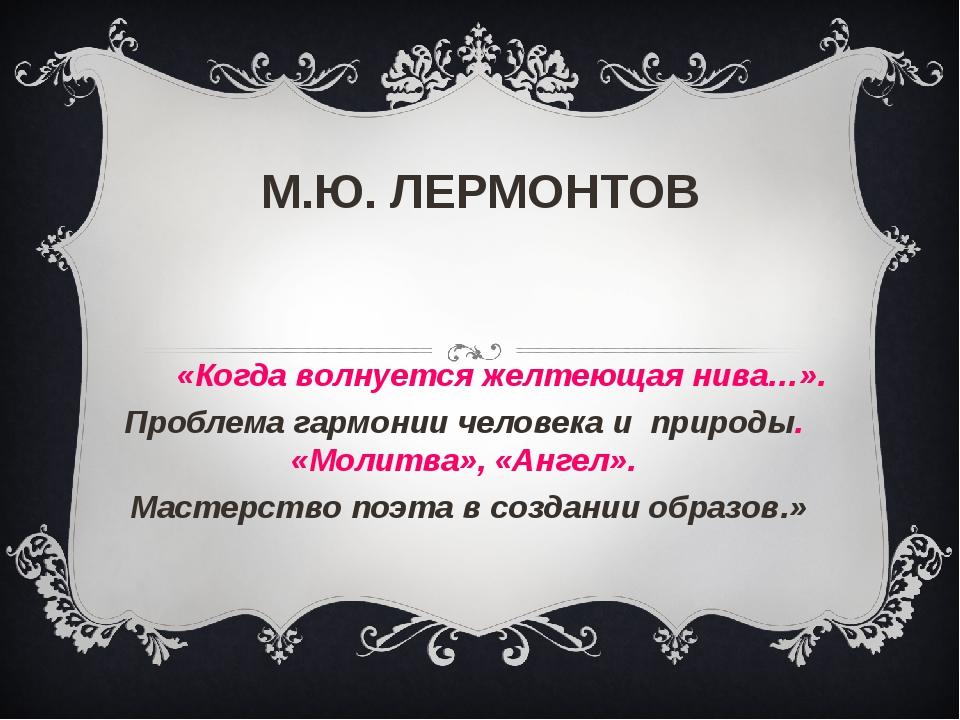 М.Ю. ЛЕРМОНТОВ «Когда волнуется желтеющая нива…». Проблема гармонии человека...
