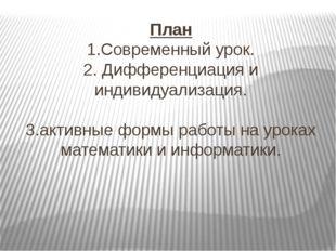 План 1.Современный урок. 2. Дифференциация и индивидуализация. 3.активные фор