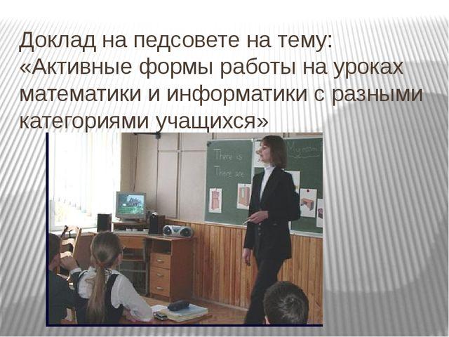 Доклад на педсовете на тему: «Активные формы работы на уроках математики и ин...