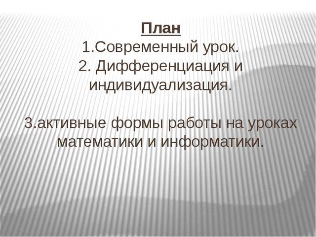 План 1.Современный урок. 2. Дифференциация и индивидуализация. 3.активные фор...