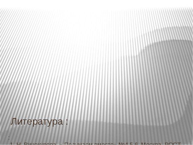 Литература :  : 1. Н. Винокурова. « Подумаем вместе» №4,5,6. Москва, РОСТ 1...