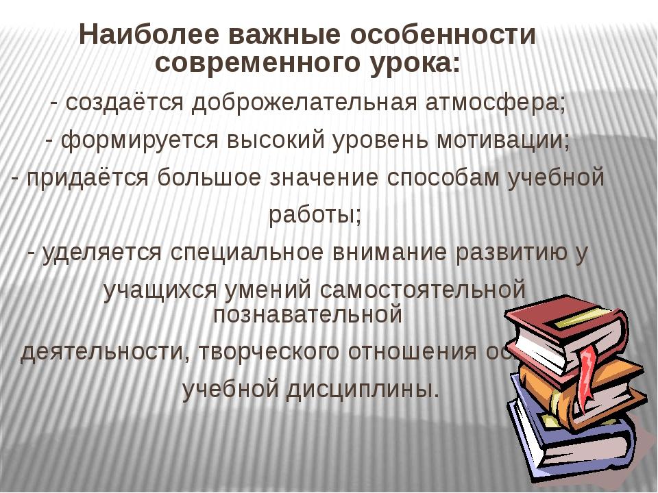 Наиболее важные особенности современного урока: - создаётся доброжелательная...