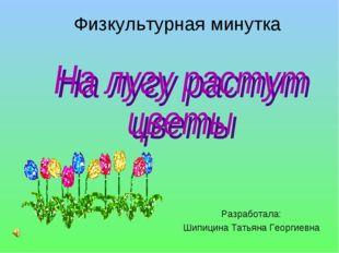 Физкультурная минутка Разработала: Шипицина Татьяна Георгиевна