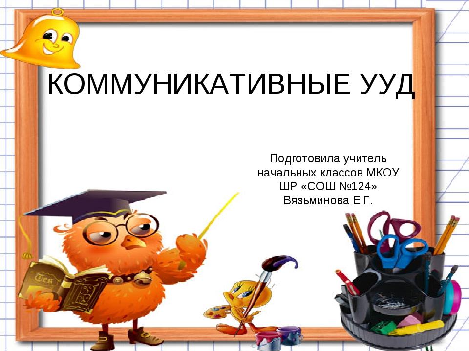 КОММУНИКАТИВНЫЕ УУД Подготовила учитель начальных классов МКОУ ШР «СОШ №124»...