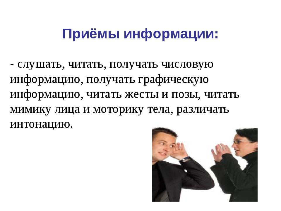 Приёмы информации: - слушать, читать, получать числовую информацию, получать...