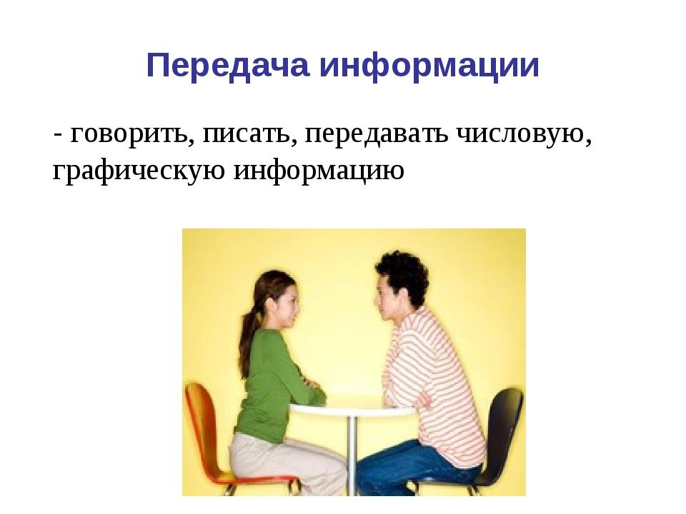Передача информации - говорить, писать, передавать числовую, графическую инфо...