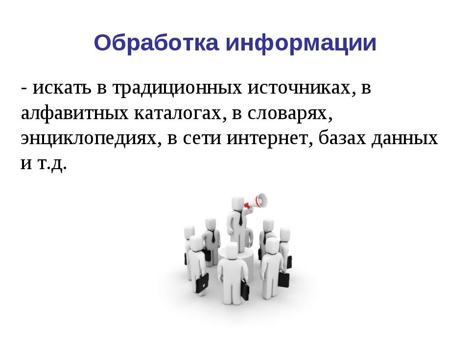 Обработка информации - искать в традиционных источниках, в алфавитных каталог...