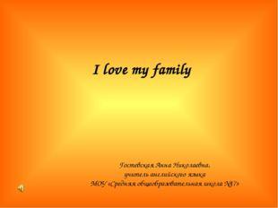 I love my family Гостевская Анна Николаевна, учитель английского языка МОУ «С