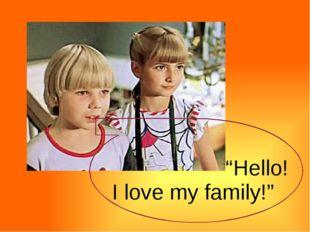 """""""Hello! I love my family!"""""""